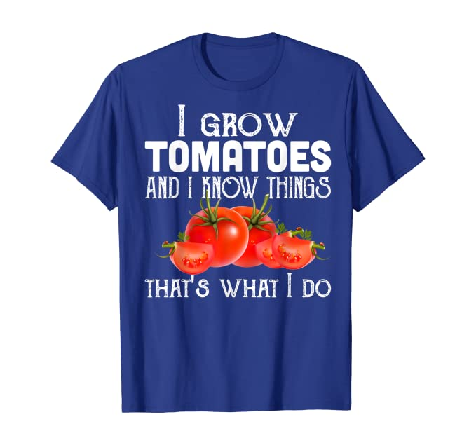 "blue t-shirt with the text ""I grow tomatoes and I know things"" follwed with a tomatoes. The text at the bottom says ""that's what I do"""